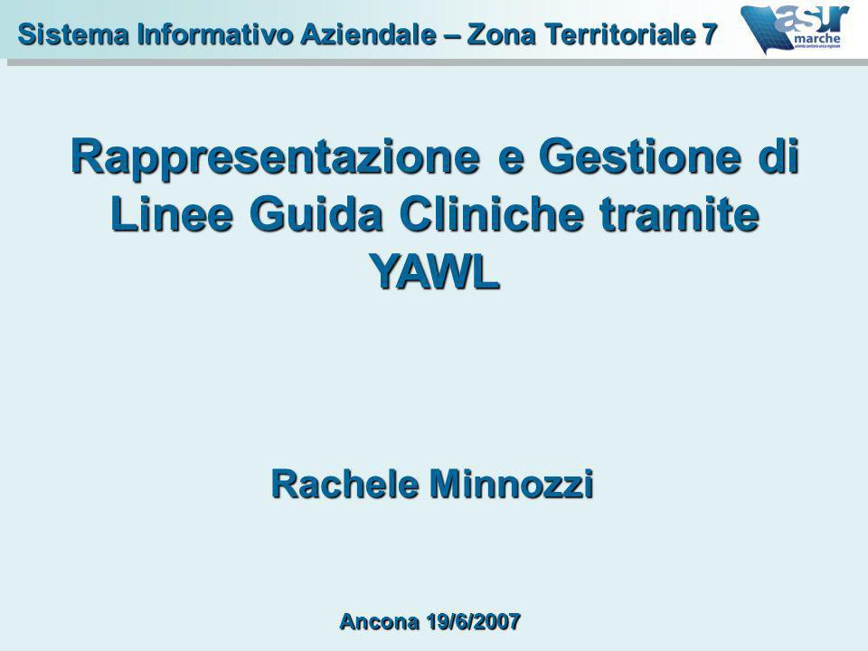 Sistema Informativo Aziendale – Zona Territoriale 7 Rappresentazione e Gestione di Linee Guida Cliniche tramite YAWL Rachele Minnozzi Ancona 19/6/2007