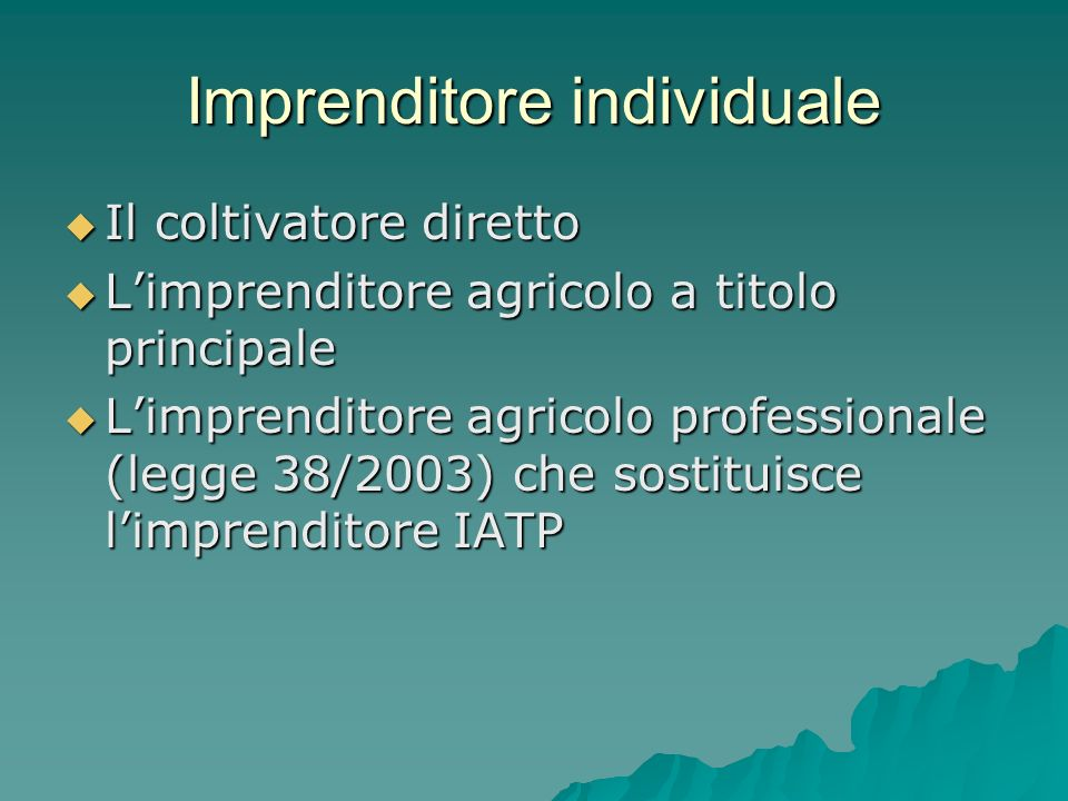 Imprenditore individuale Il coltivatore diretto Il coltivatore diretto Limprenditore agricolo a titolo principale Limprenditore agricolo a titolo principale Limprenditore agricolo professionale (legge 38/2003) che sostituisce limprenditore IATP Limprenditore agricolo professionale (legge 38/2003) che sostituisce limprenditore IATP