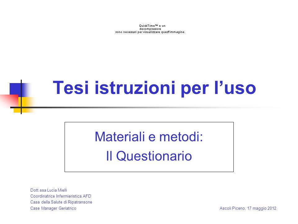 Tesi istruzioni per luso Materiali e metodi: Il Questionario Dott.ssa Lucia Mielli Coordinatrice Infermieristica AFD Casa della Salute di Ripatransone Case Manager Geriatrico Ascoli Piceno, 17 maggio 2012