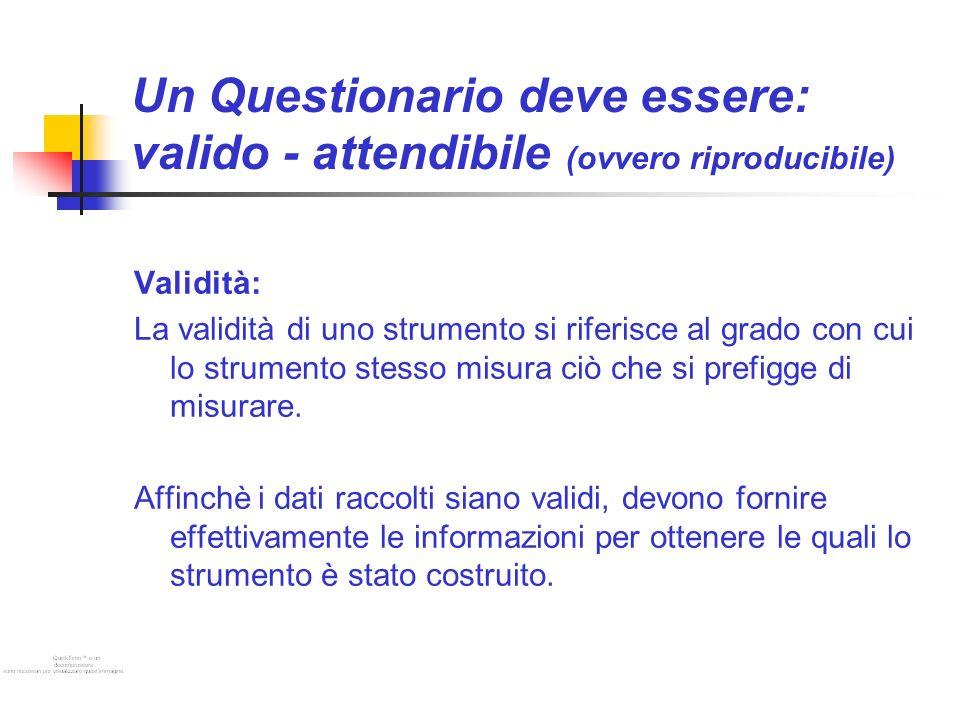 Un Questionario deve essere: valido - attendibile (ovvero riproducibile) Validità: La validità di uno strumento si riferisce al grado con cui lo strumento stesso misura ciò che si prefigge di misurare.