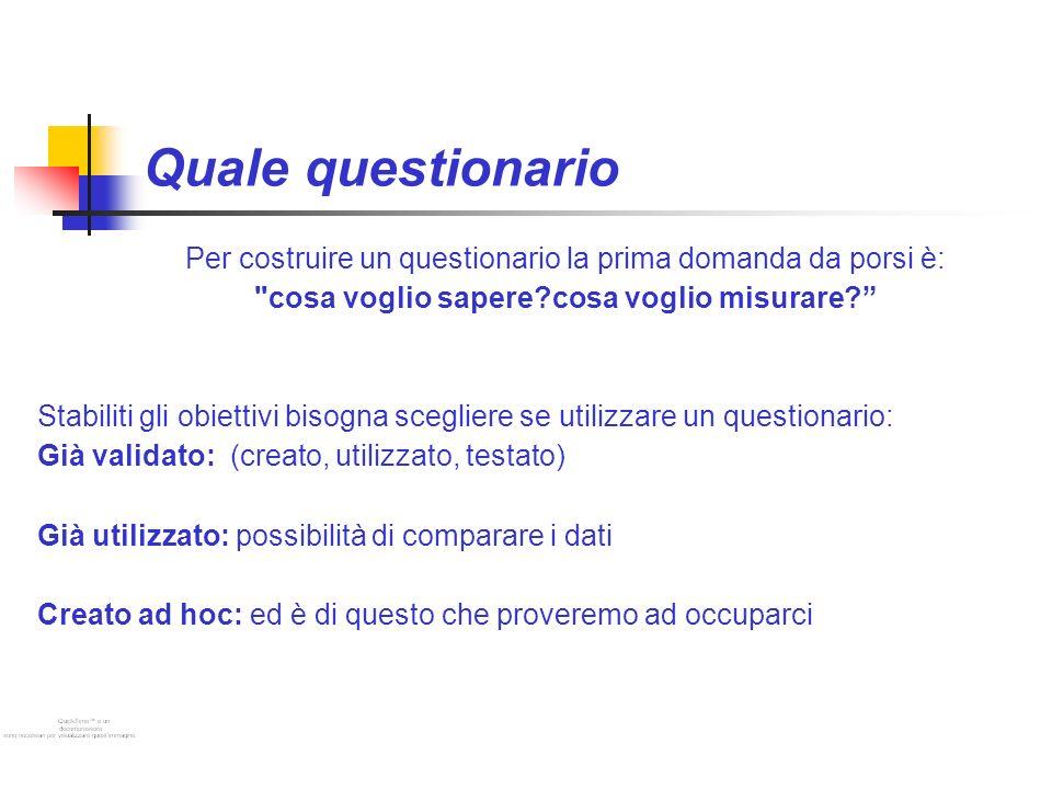 Quale questionario Per costruire un questionario la prima domanda da porsi è: cosa voglio sapere?cosa voglio misurare.