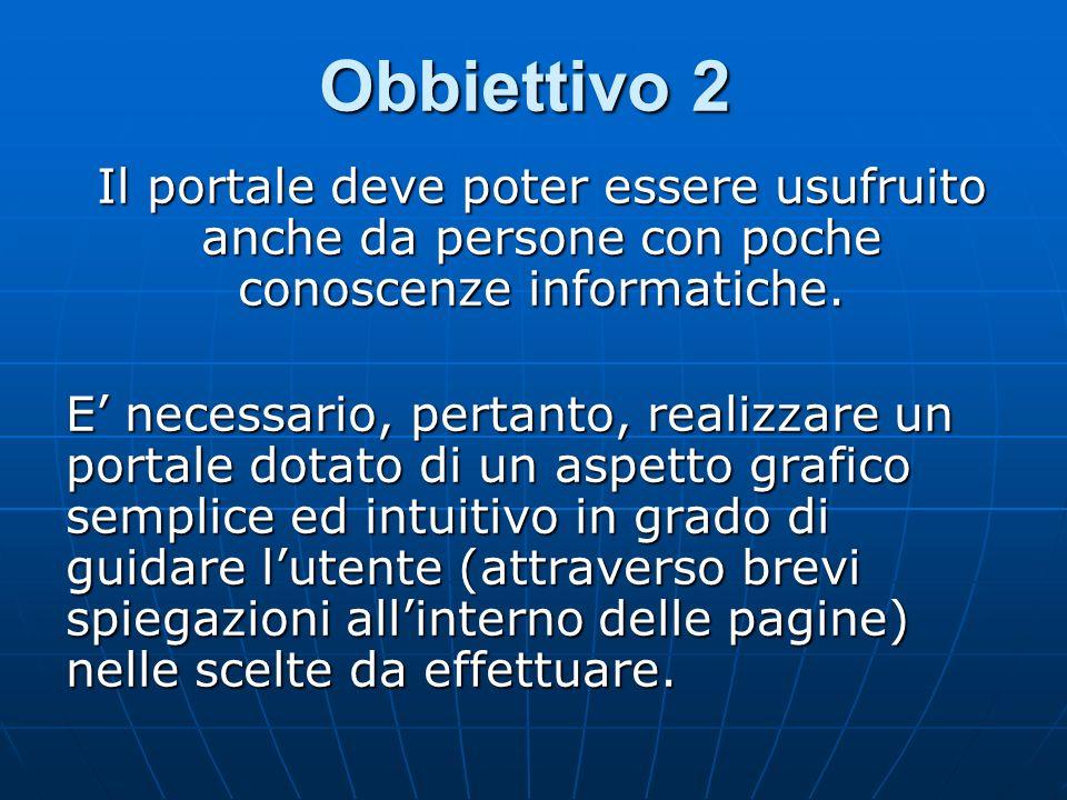 Obbiettivo 2 Il portale deve poter essere usufruito anche da persone con poche conoscenze informatiche. E necessario, pertanto, realizzare un portale