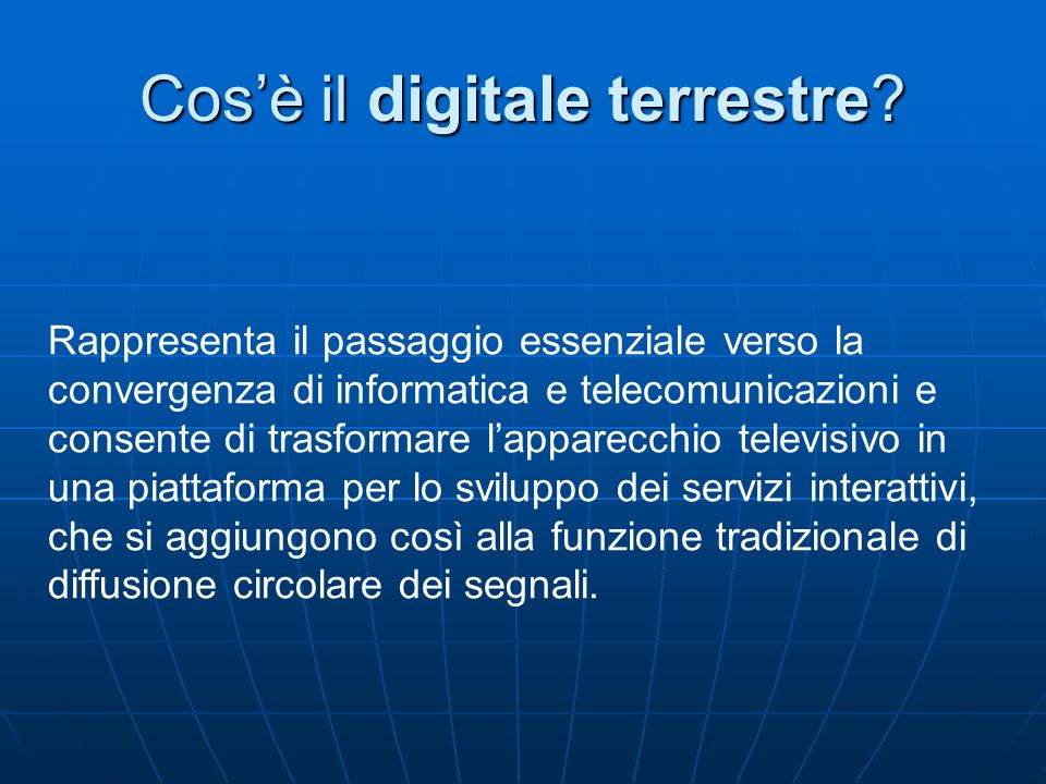 Cosè il digitale terrestre? Rappresenta il passaggio essenziale verso la convergenza di informatica e telecomunicazioni e consente di trasformare lapp