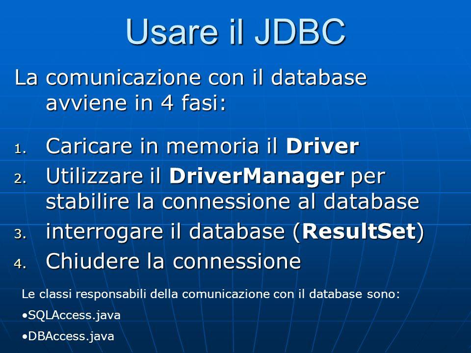 Usare il JDBC La comunicazione con il database avviene in 4 fasi: 1. Caricare in memoria il Driver 2. Utilizzare il DriverManager per stabilire la con