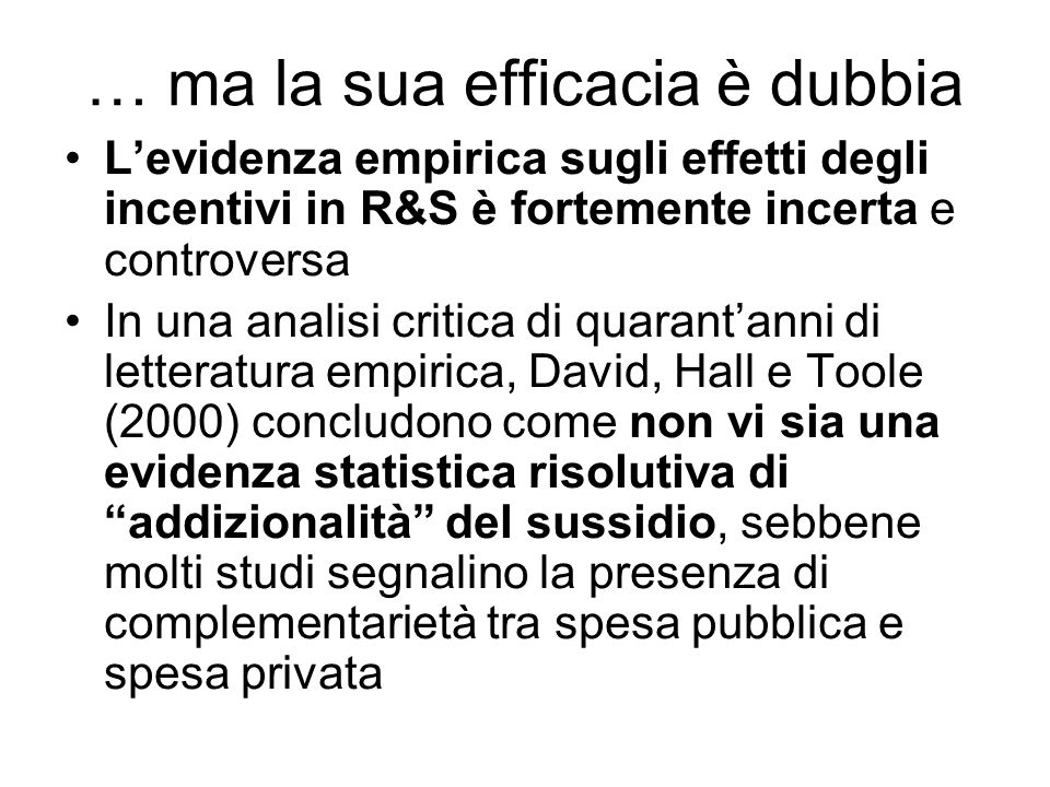 Il ruolo della valutazione della R&D Non sorprende, data lentità della spesa pubblica coinvolta, che dellefficacia delle politiche di incentivazione alla R&S sia stata soggetta a molteplici studi di valutazione, più che per altre categorie di aiuto pubblico.