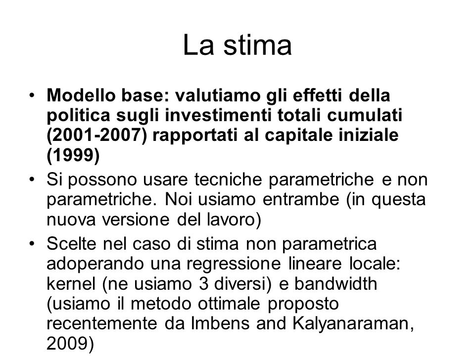 La stima Modello base: valutiamo gli effetti della politica sugli investimenti totali cumulati (2001-2007) rapportati al capitale iniziale (1999) Si possono usare tecniche parametriche e non parametriche.