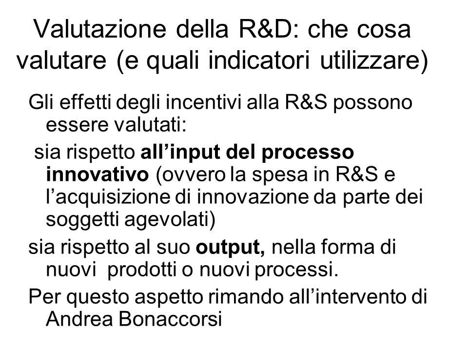 Valutazione della R&D: che cosa valutare (e quali indicatori utilizzare) Gli effetti degli incentivi alla R&S possono essere valutati: sia rispetto allinput del processo innovativo (ovvero la spesa in R&S e lacquisizione di innovazione da parte dei soggetti agevolati) sia rispetto al suo output, nella forma di nuovi prodotti o nuovi processi.