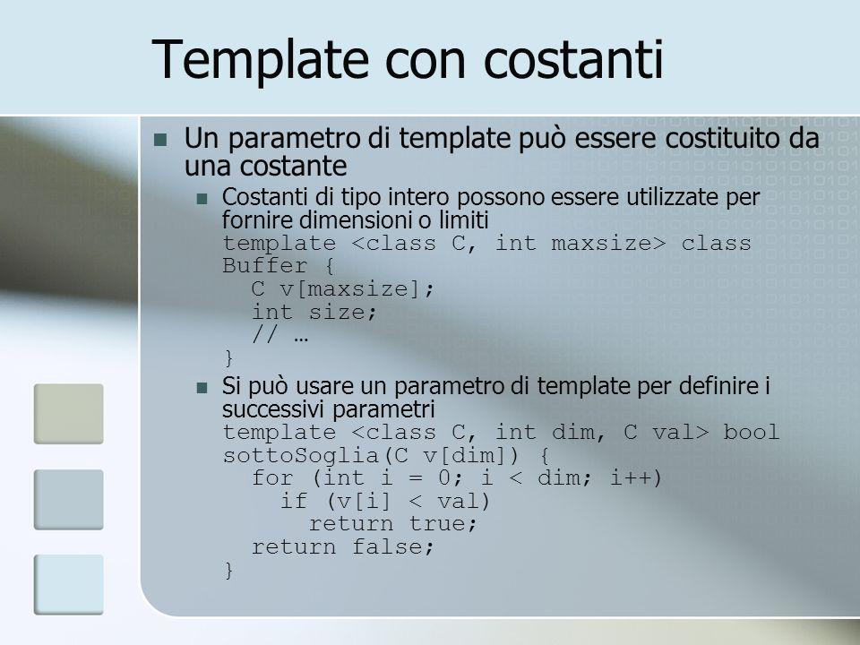 Template con costanti Un parametro di template può essere costituito da una costante Costanti di tipo intero possono essere utilizzate per fornire dimensioni o limiti template class Buffer { C v[maxsize]; int size; // … } Si può usare un parametro di template per definire i successivi parametri template bool sottoSoglia(C v[dim]) { for (int i = 0; i < dim; i++) if (v[i] < val) return true; return false; }