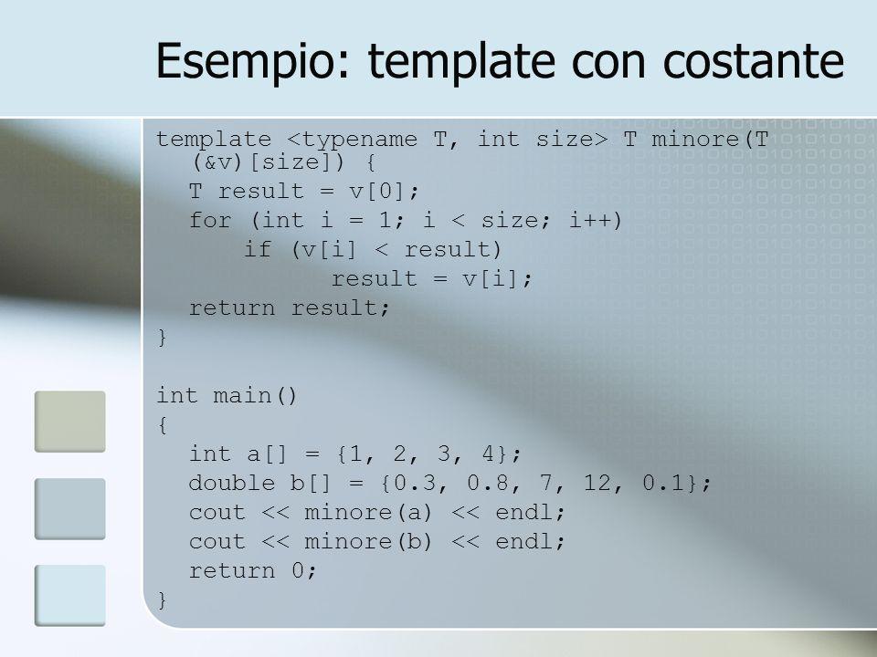Esempio: template con costante template T minore(T (&v)[size]) { T result = v[0]; for (int i = 1; i < size; i++) if (v[i] < result) result = v[i]; return result; } int main() { int a[] = {1, 2, 3, 4}; double b[] = {0.3, 0.8, 7, 12, 0.1}; cout << minore(a) << endl; cout << minore(b) << endl; return 0; }