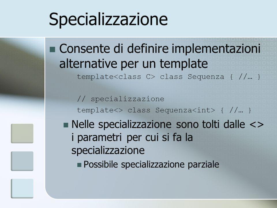 Specializzazione Consente di definire implementazioni alternative per un template template class Sequenza { //… } // specializzazione template<> class Sequenza { //… } Nelle specializzazione sono tolti dalle <> i parametri per cui si fa la specializzazione Possibile specializzazione parziale