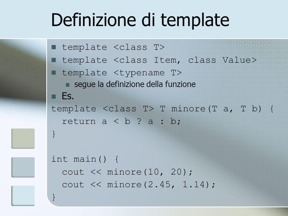 Definizione di template template segue la definizione della funzione Es. template T minore(T a, T b) { return a < b ? a : b; } int main() { cout << mi