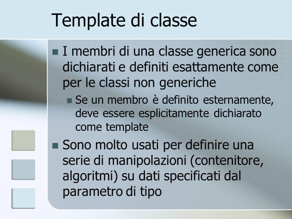Template di classe I membri di una classe generica sono dichiarati e definiti esattamente come per le classi non generiche Se un membro è definito esternamente, deve essere esplicitamente dichiarato come template Sono molto usati per definire una serie di manipolazioni (contenitore, algoritmi) su dati specificati dal parametro di tipo