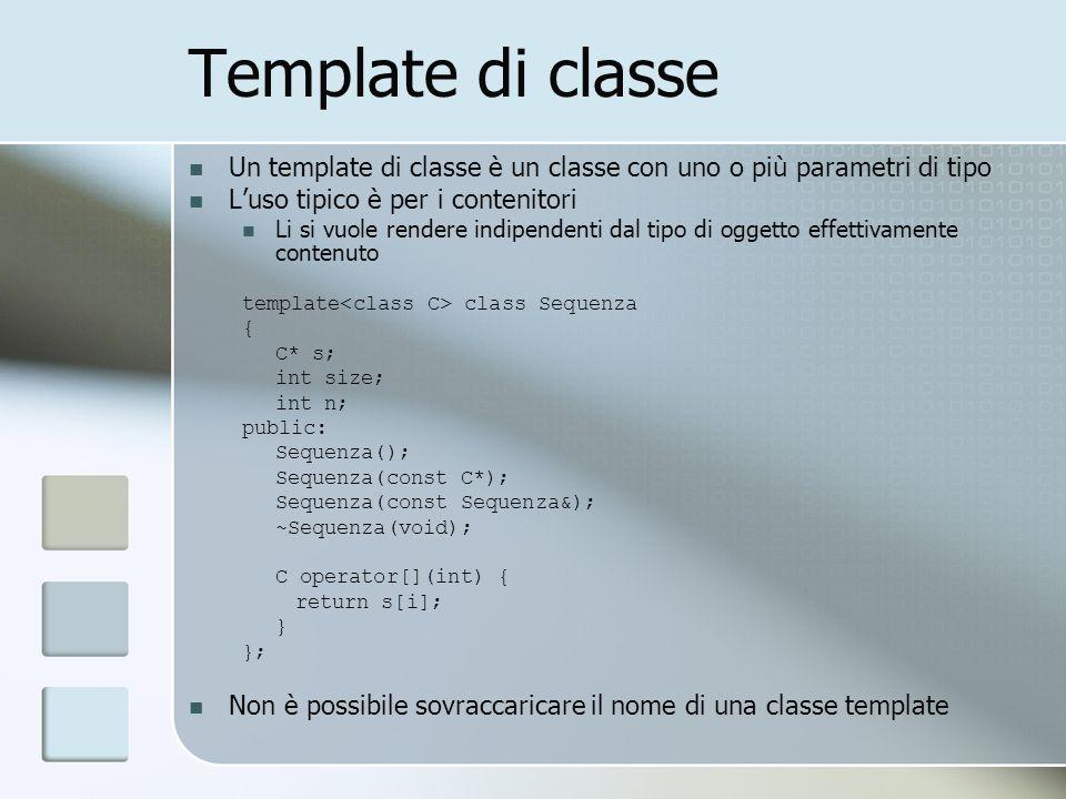 Template di classe Un template di classe è un classe con uno o più parametri di tipo Luso tipico è per i contenitori Li si vuole rendere indipendenti dal tipo di oggetto effettivamente contenuto template class Sequenza { C* s; int size; int n; public: Sequenza(); Sequenza(const C*); Sequenza(const Sequenza&); ~Sequenza(void); C operator[](int) { return s[i]; } }; Non è possibile sovraccaricare il nome di una classe template