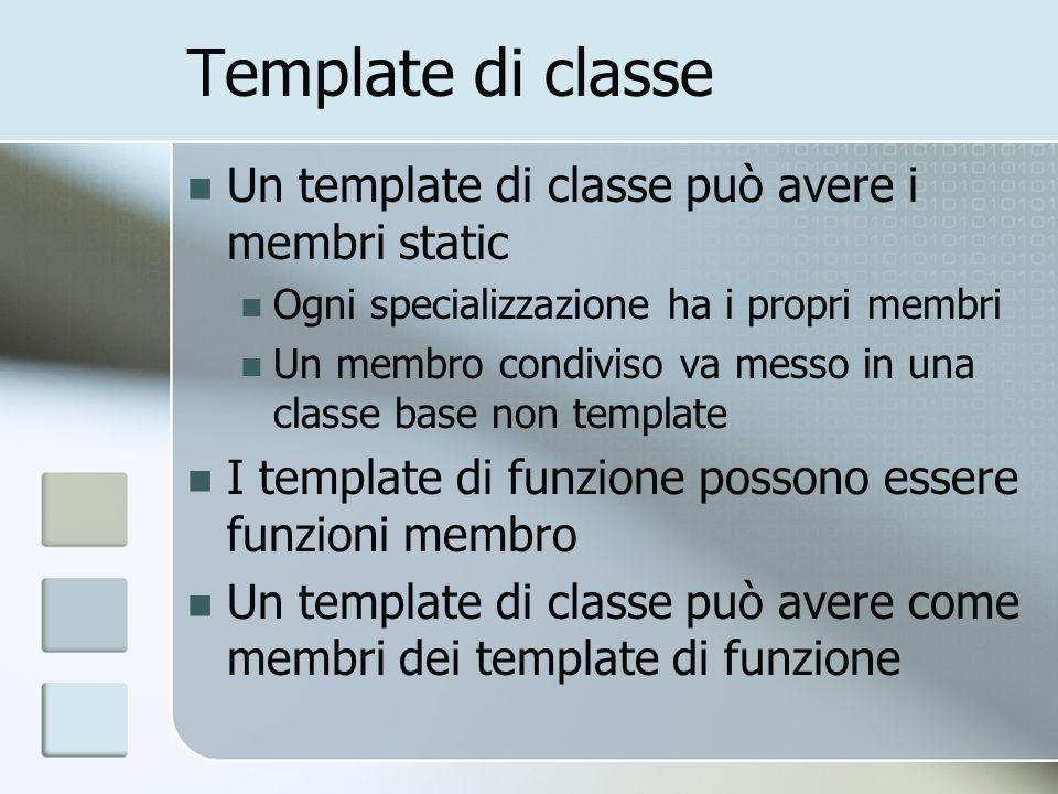 Template di classe Un template di classe può avere i membri static Ogni specializzazione ha i propri membri Un membro condiviso va messo in una classe base non template I template di funzione possono essere funzioni membro Un template di classe può avere come membri dei template di funzione
