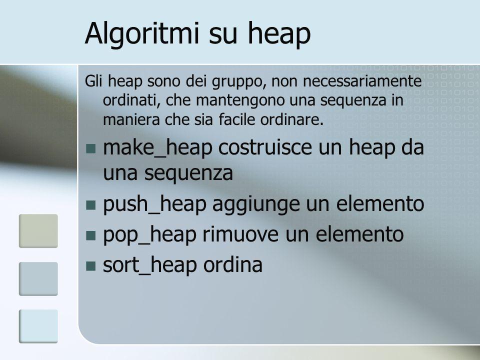 Algoritmi su heap Gli heap sono dei gruppo, non necessariamente ordinati, che mantengono una sequenza in maniera che sia facile ordinare. make_heap co
