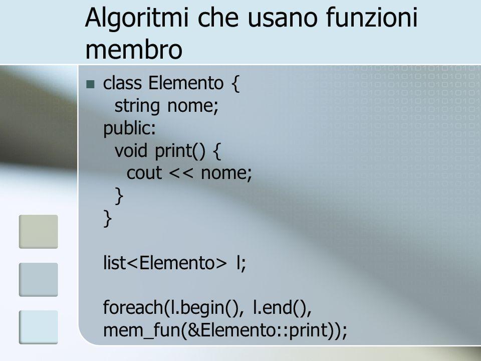 Algoritmi che usano funzioni membro class Elemento { string nome; public: void print() { cout l; foreach(l.begin(), l.end(), mem_fun(&Elemento::print)