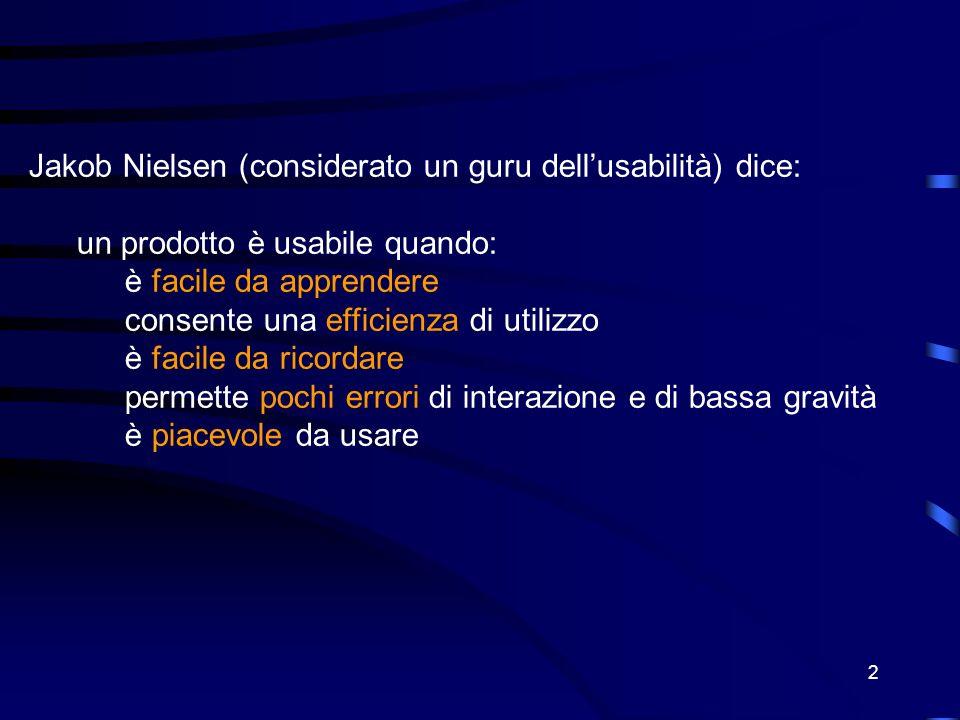 2 Jakob Nielsen (considerato un guru dellusabilità) dice: un prodotto è usabile quando: è facile da apprendere consente una efficienza di utilizzo è facile da ricordare permette pochi errori di interazione e di bassa gravità è piacevole da usare