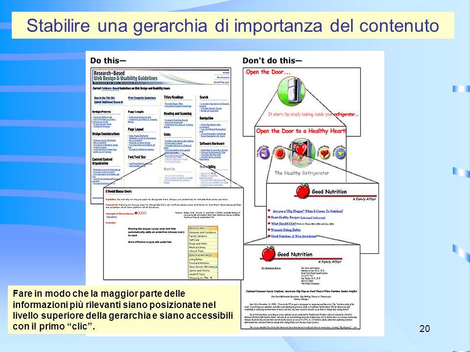 20 Stabilire una gerarchia di importanza del contenuto Fare in modo che la maggior parte delle informazioni più rilevanti siano posizionate nel livello superiore della gerarchia e siano accessibili con il primo clic.