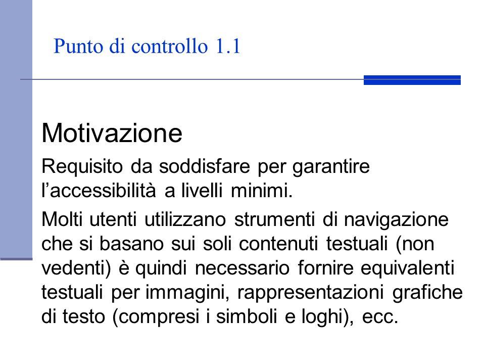 Punto di controllo 1.1 Motivazione Requisito da soddisfare per garantire laccessibilità a livelli minimi. Molti utenti utilizzano strumenti di navigaz