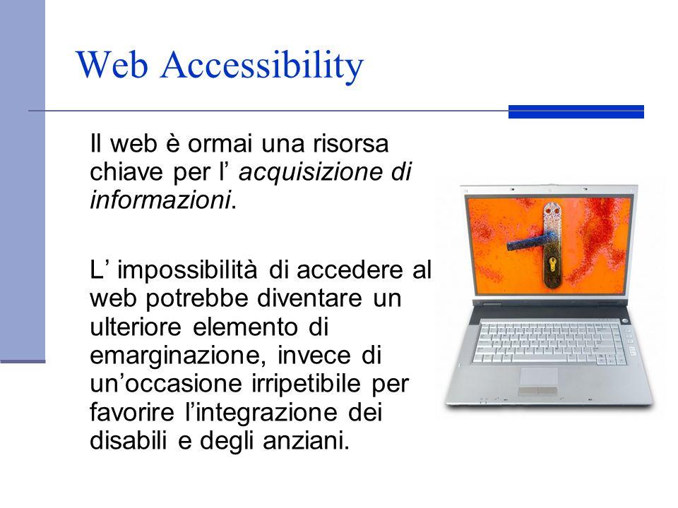 Web Accessibility Il web è ormai una risorsa chiave per l acquisizione di informazioni. L impossibilità di accedere al web potrebbe diventare un ulter