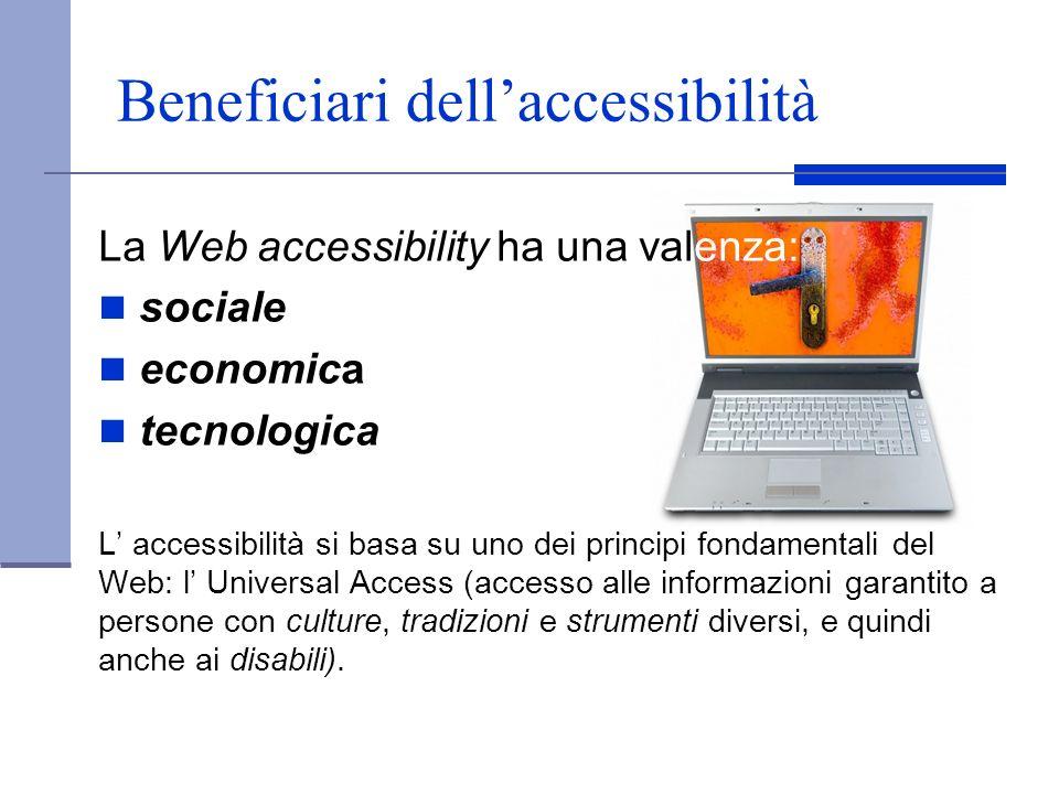 Beneficiari dellaccessibilità La Web accessibility ha una valenza: sociale economica tecnologica L accessibilità si basa su uno dei principi fondament