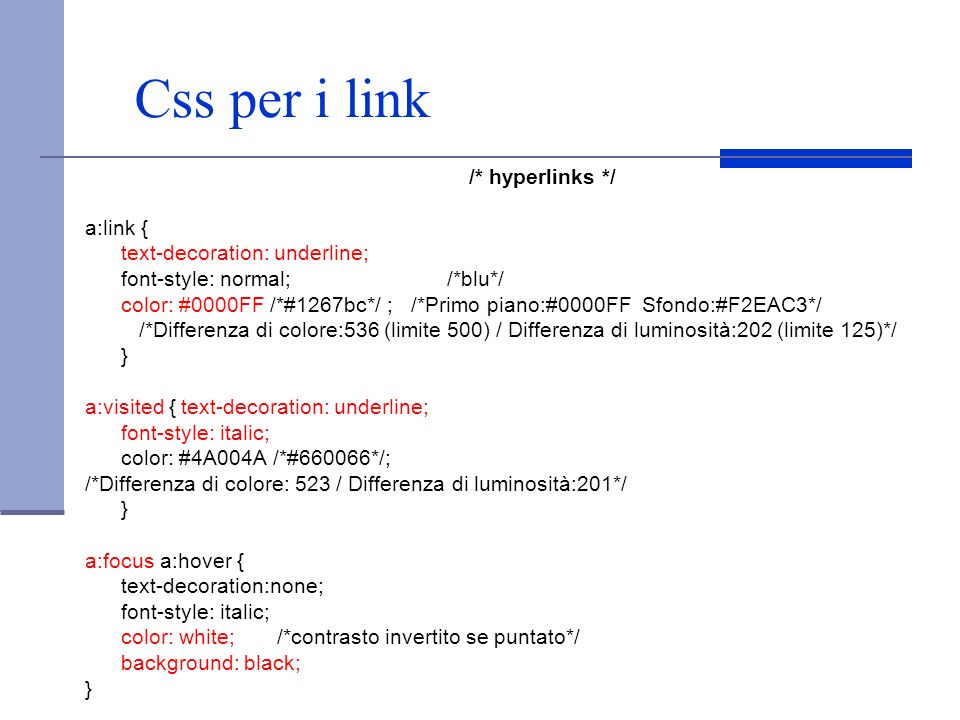 Css per i link /* hyperlinks */ a:link { text-decoration: underline; font-style: normal; /*blu*/ color: #0000FF /*#1267bc*/ ; /*Primo piano:#0000FF Sf