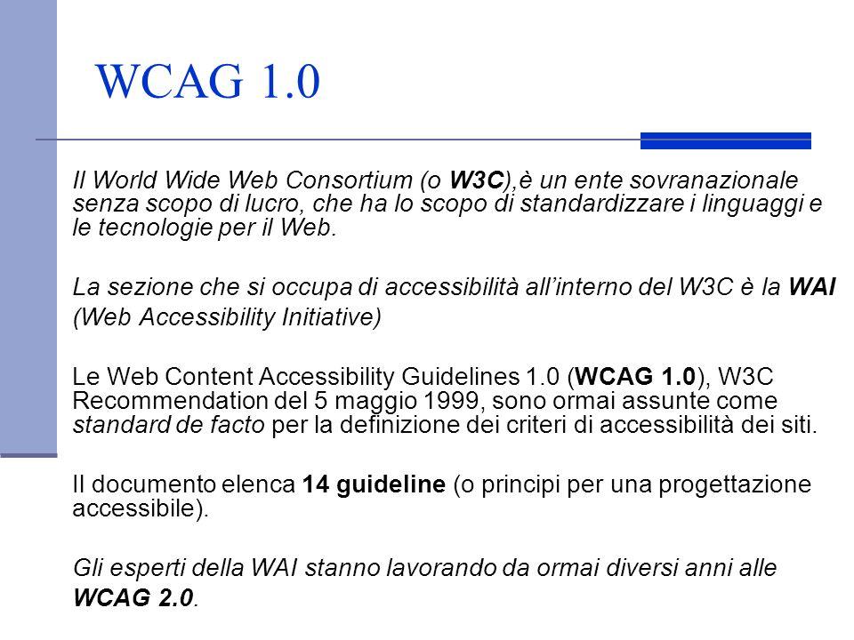 WCAG 1.0 Il World Wide Web Consortium (o W3C),è un ente sovranazionale senza scopo di lucro, che ha lo scopo di standardizzare i linguaggi e le tecnol
