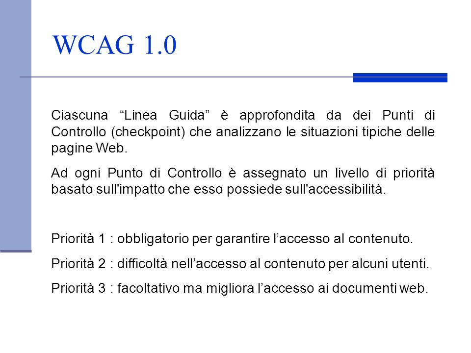 WCAG 1.0 Ciascuna Linea Guida è approfondita da dei Punti di Controllo (checkpoint) che analizzano le situazioni tipiche delle pagine Web. Ad ogni Pun