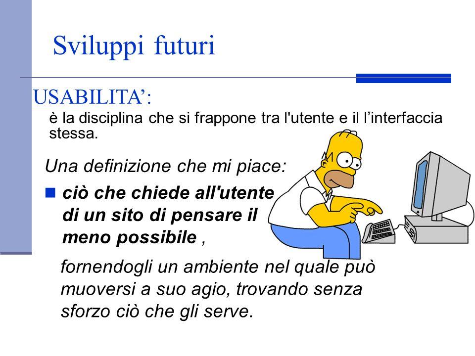 Sviluppi futuri Una definizione che mi piace: ciò che chiede all'utente di un sito di pensare il meno possibile, è la disciplina che si frappone tra l