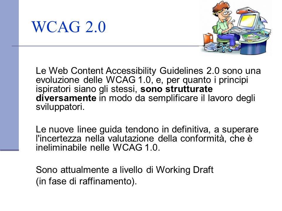 WCAG 2.0 Le Web Content Accessibility Guidelines 2.0 sono una evoluzione delle WCAG 1.0, e, per quanto i principi ispiratori siano gli stessi, sono st