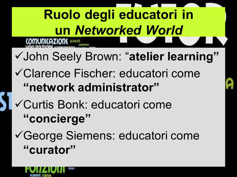 Ruolo degli educatori in un Networked World John Seely Brown: atelier learning Clarence Fischer: educatori come network administrator Curtis Bonk: edu