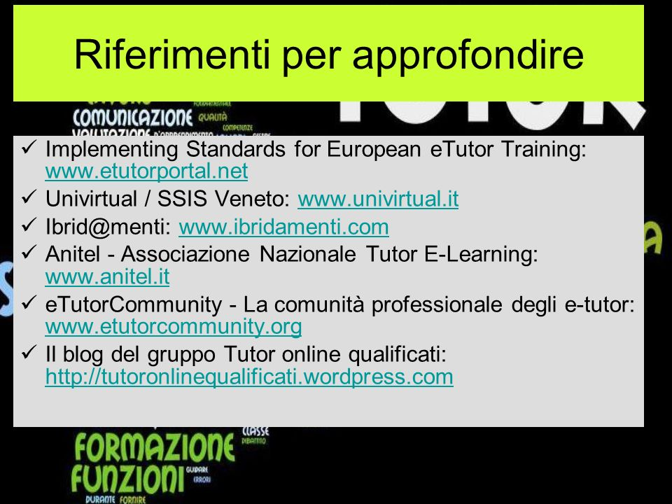 Riferimenti per approfondire Implementing Standards for European eTutor Training: www.etutorportal.net www.etutorportal.net Univirtual / SSIS Veneto: www.univirtual.itwww.univirtual.it Ibrid@menti: www.ibridamenti.comwww.ibridamenti.com Anitel - Associazione Nazionale Tutor E-Learning: www.anitel.it www.anitel.it eTutorCommunity - La comunità professionale degli e-tutor: www.etutorcommunity.org www.etutorcommunity.org Il blog del gruppo Tutor online qualificati: http://tutoronlinequalificati.wordpress.com http://tutoronlinequalificati.wordpress.com