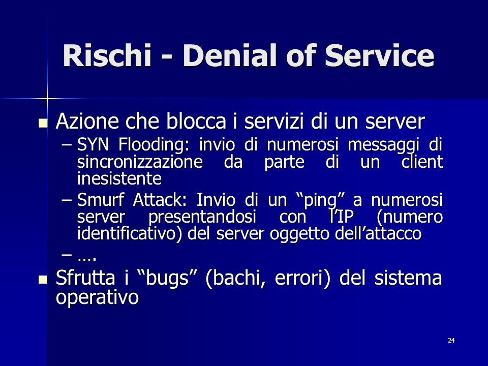 24 Rischi - Denial of Service Azione che blocca i servizi di un server Azione che blocca i servizi di un server –SYN Flooding: invio di numerosi messa