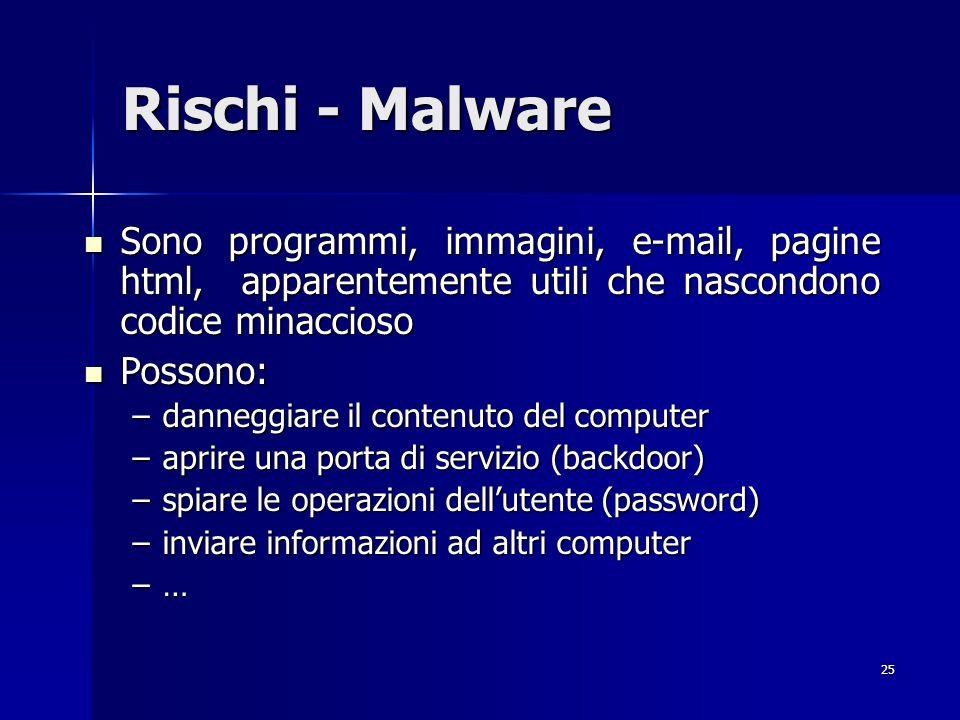 25 Rischi - Malware Sono programmi, immagini, e-mail, pagine html, apparentemente utili che nascondono codice minaccioso Sono programmi, immagini, e-m