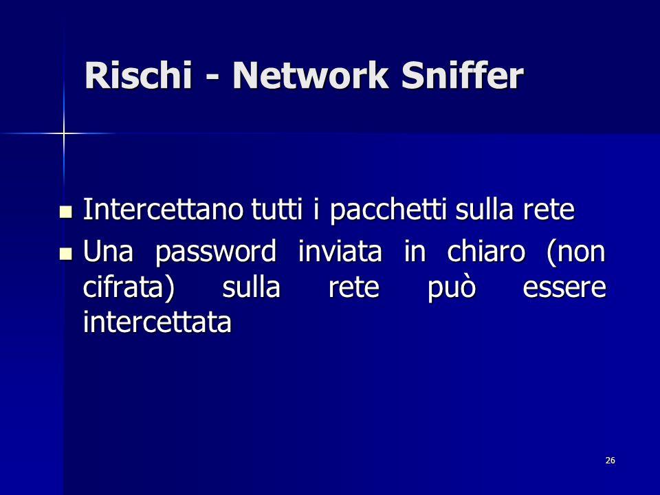 26 Rischi - Network Sniffer Intercettano tutti i pacchetti sulla rete Intercettano tutti i pacchetti sulla rete Una password inviata in chiaro (non ci