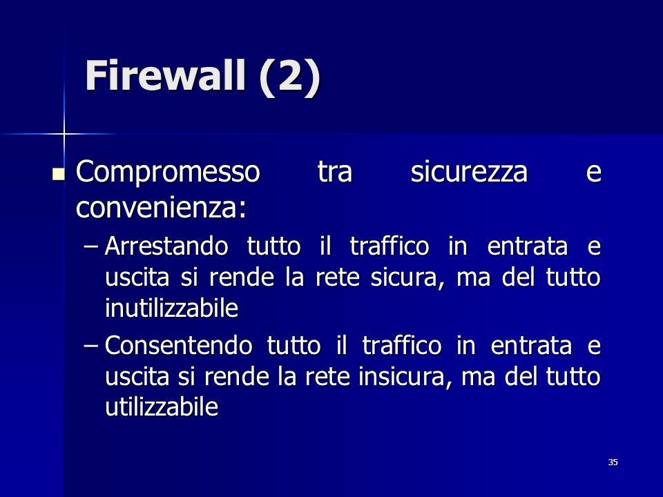 35 Firewall (2) Compromesso tra sicurezza e convenienza: Compromesso tra sicurezza e convenienza: –Arrestando tutto il traffico in entrata e uscita si