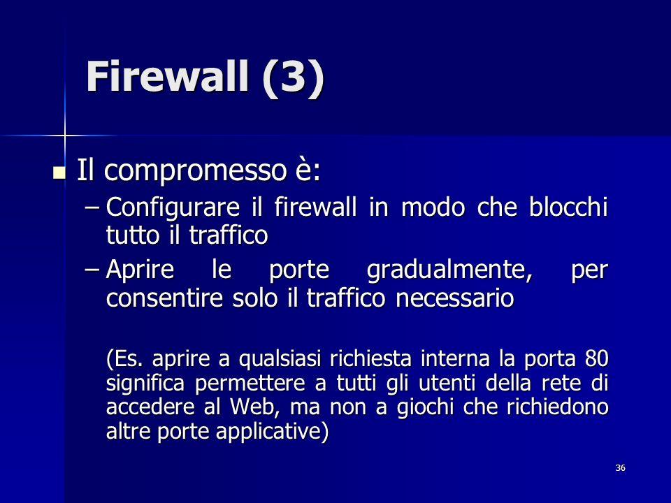 36 Firewall (3) Il compromesso è: Il compromesso è: –Configurare il firewall in modo che blocchi tutto il traffico –Aprire le porte gradualmente, per