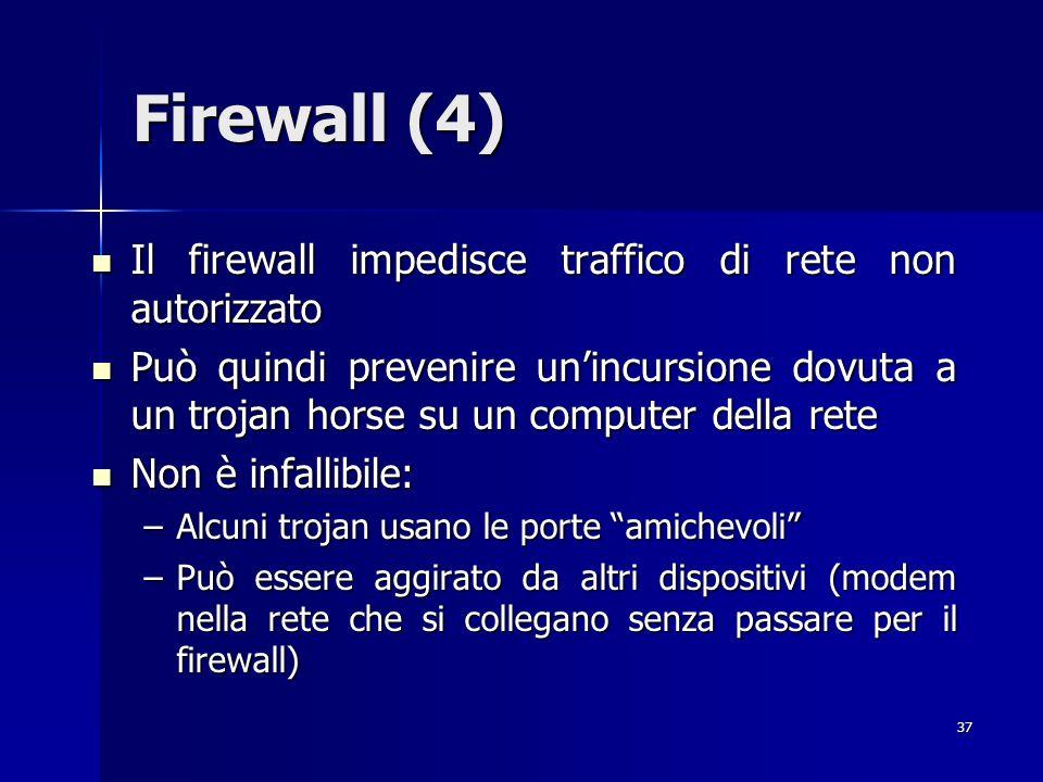 37 Firewall (4) Il firewall impedisce traffico di rete non autorizzato Il firewall impedisce traffico di rete non autorizzato Può quindi prevenire uni