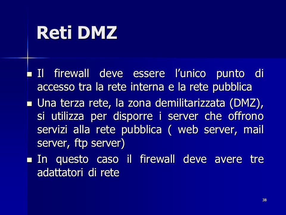 38 Reti DMZ Il firewall deve essere lunico punto di accesso tra la rete interna e la rete pubblica Il firewall deve essere lunico punto di accesso tra