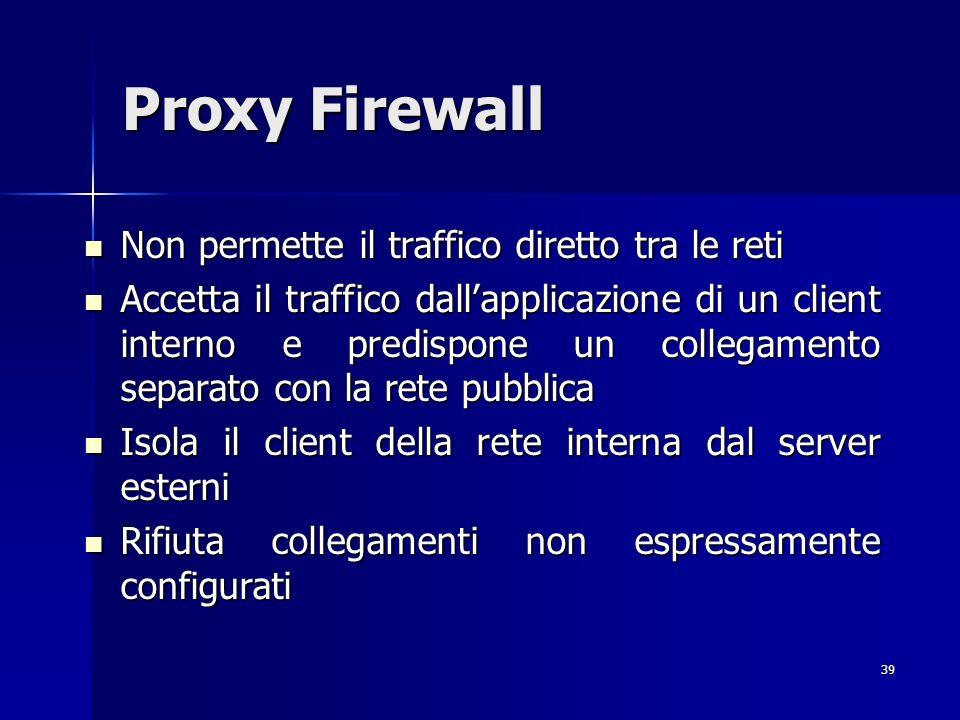 39 Proxy Firewall Non permette il traffico diretto tra le reti Non permette il traffico diretto tra le reti Accetta il traffico dallapplicazione di un