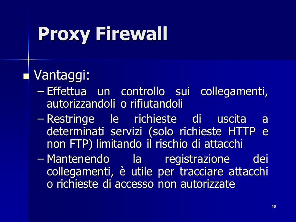 40 Proxy Firewall Vantaggi: Vantaggi: –Effettua un controllo sui collegamenti, autorizzandoli o rifiutandoli –Restringe le richieste di uscita a deter