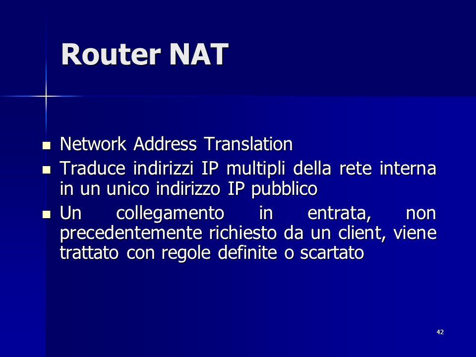 42 Router NAT Network Address Translation Network Address Translation Traduce indirizzi IP multipli della rete interna in un unico indirizzo IP pubbli