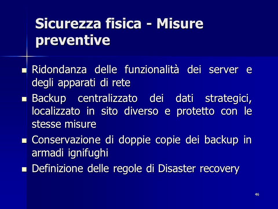 46 Sicurezza fisica - Misure preventive Ridondanza delle funzionalità dei server e degli apparati di rete Ridondanza delle funzionalità dei server e d