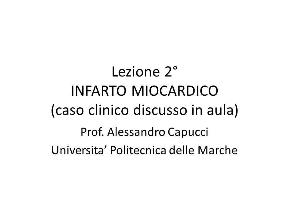 Lezione 2° INFARTO MIOCARDICO (caso clinico discusso in aula) Prof. Alessandro Capucci Universita Politecnica delle Marche