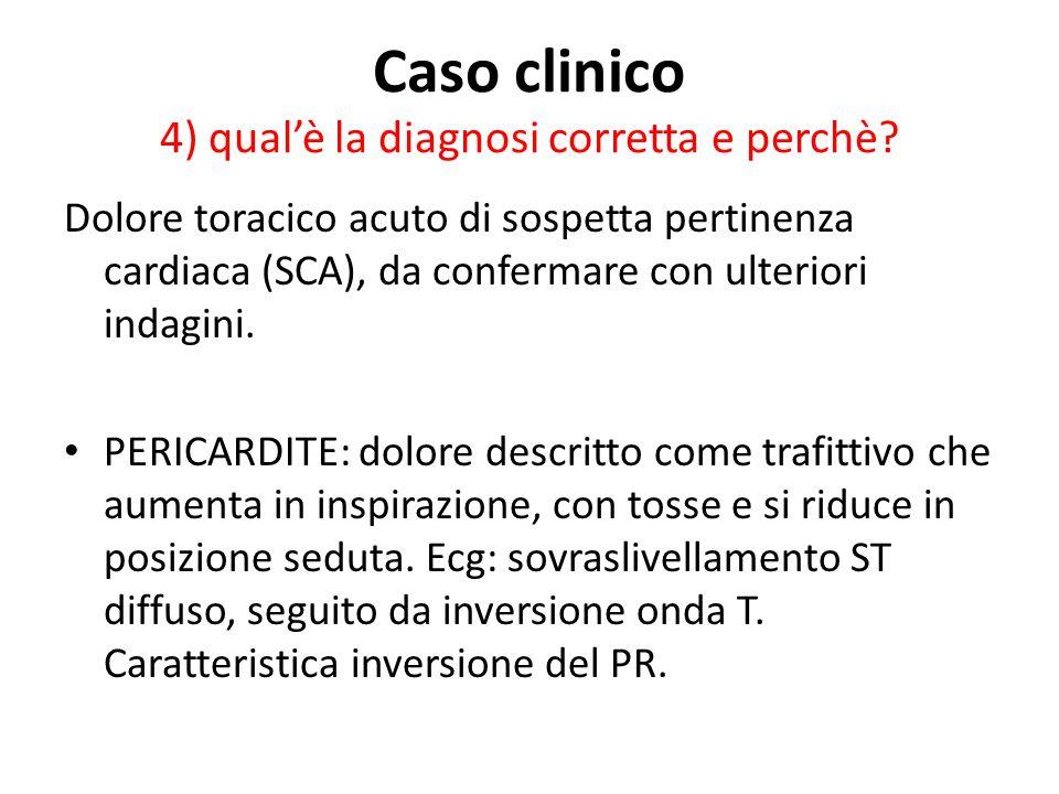 Caso clinico 4) qualè la diagnosi corretta e perchè? Dolore toracico acuto di sospetta pertinenza cardiaca (SCA), da confermare con ulteriori indagini
