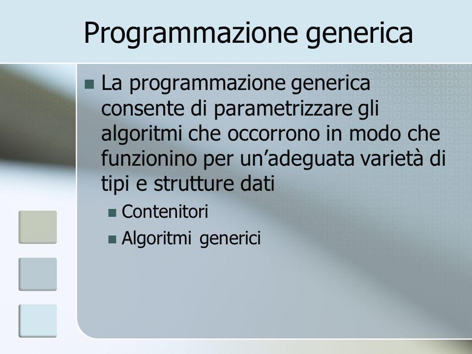 Programmazione generica La programmazione generica consente di parametrizzare gli algoritmi che occorrono in modo che funzionino per unadeguata variet