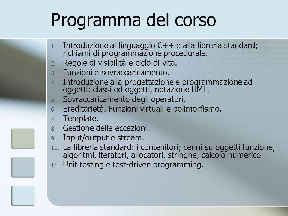 Programma del corso 1. Introduzione al linguaggio C++ e alla libreria standard; richiami di programmazione procedurale. 2. Regole di visibilità e cicl