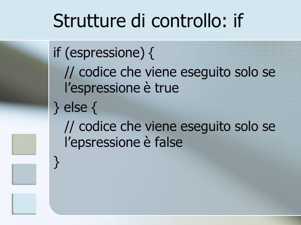 Strutture di controllo: if if (espressione) { // codice che viene eseguito solo se lespressione è true } else { // codice che viene eseguito solo se l