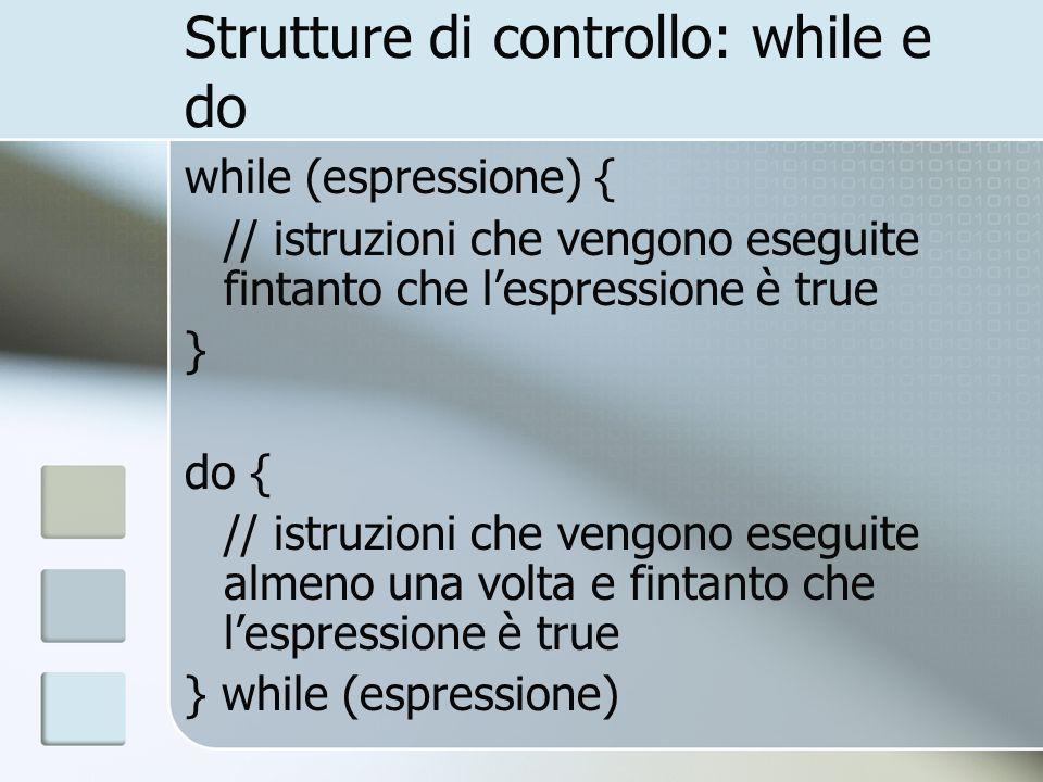 Strutture di controllo: while e do while (espressione) { // istruzioni che vengono eseguite fintanto che lespressione è true } do { // istruzioni che