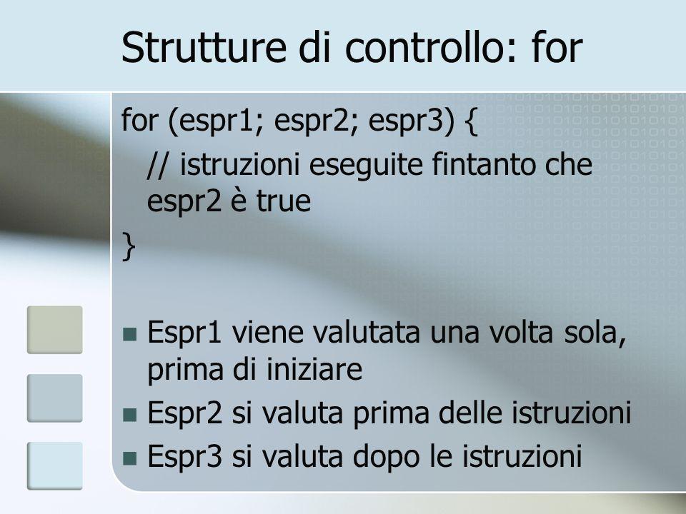 Strutture di controllo: for for (espr1; espr2; espr3) { // istruzioni eseguite fintanto che espr2 è true } Espr1 viene valutata una volta sola, prima